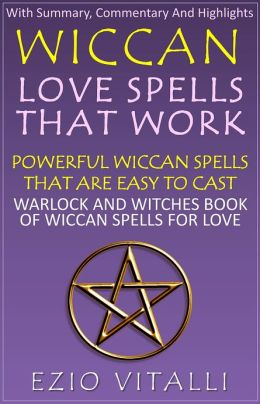 Wiccan Love Spells That Work: Powerful Wiccan Spells That Are Easy To Cast