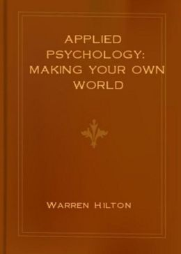 Applied Psychology: Making Your Own World! A Psychology, Business Classic By Warren Hilton! AAA+++