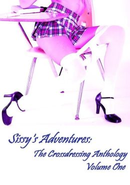 Sissy's Adventures : The Crossdressing Anthology Volume One (Shemale Erotica)