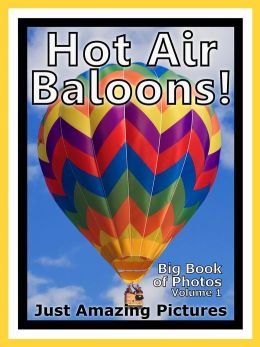 Just Hot Air Balloon Photos! Big Book of Photographs & Pictures of Hot Air Balloons, Vol. 1