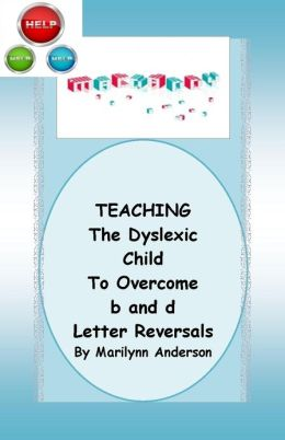 TEACHING the DYSLEXIC CHILD to OVERCOME THE b and d LETTER REVERSALS and MORE ~~ Meeting Challenges That Affect School Subjects ~~ Reading Games, Activities, and Stories
