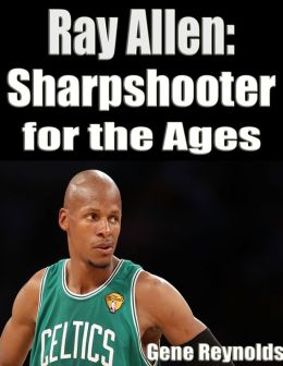 Ray Allen: Sharpshooter for the Ages