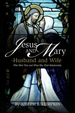 Jesus and Mary - Husband and Wife: Who Were They and What Was Their Relationship?