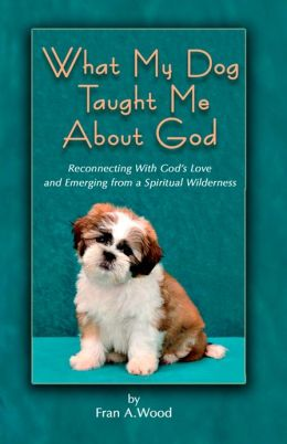 What My Dog Taught Me About God: Reconnecting with God's Love and Emerging from a Spiritual Wilderness