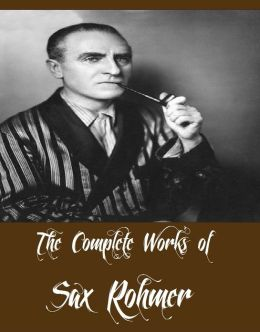 The Complete Works of Sax Rohmer (16 Complete Works of Sax Rohmer Including Bat Wing, The Insidious Dr. Fu Manchu, The Yellow Claw, The Return of Dr. Fu-Manchu, Brood of the Witch-Queen, The Devil Doctor, The Green Eyes of Bâst And More)