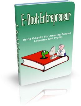 E-book Entrepreneur: Using E-books For Amazing Product Launches And Profits