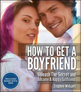 How To Get A Boyfriend: Unleash The Secret and Become A Happy Girlfriend