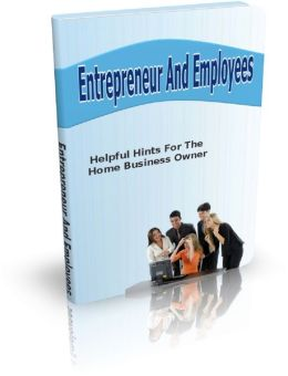 Entrepreneur And Employees: Helpful Hints For The Home Business Owner