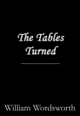 the tables turned by william wordsworth Discussion of themes and motifs in william wordsworth's the tables turned  enotes critical analyses help you gain a deeper understanding of the tables.