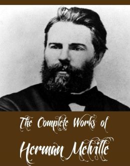 The Complete Works of Herman Melville (15 Complete Works of Herman Melville Including Moby Dick, Omoo, The Confidence-Man, The Piazza Tales, I and My Chimney, Redburn, Israel Potter, And More)