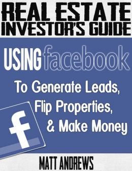 Real Estate Investor's Guide: Using Facebook to Generate Leads, Flip Properties & Make Money