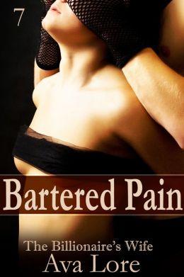 Bartered Pain: The Billionaire's Wife, Part 7 (A BDSM Erotic Romance)