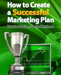 How to Create a Successful Marketing Plan: Take Your Business to the Next Level!