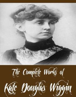 The Complete Works of Kate Douglas Wiggin (27 Complete Works of Kate Douglas Wiggin Including A Cathedral Courtship, Rose O' the River, The Romance of a Christmas Card, Timothy's Quest, New Chronicles of Rebecca And More)