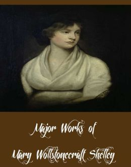 Major Works of Mary Wollstonecraft Shelley (Major Works Including Prosepine and Midas, Frankenstein, Mathilda and More)