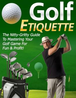 Golf Etiquette: The Nitty-Gritty Guide To Mastering Your Golf Game For Fun & Profit!