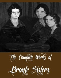 The Complete Works of Bronte Sisters (Complete Collection Including Agnes Grey, Jane Eyre, Wuthering Heights, The Tenant of Wildfell Hall, The Professor, Shirley, Villette And More)
