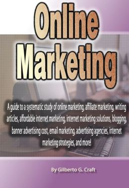 Online Marketing: A guide to a systematic study of online marketing, affiliate marketing, writing articles, affordable internet marketing, internet marketing solutions, blogging, banner advertising cost, email marketing, advertising agencies, internet mar