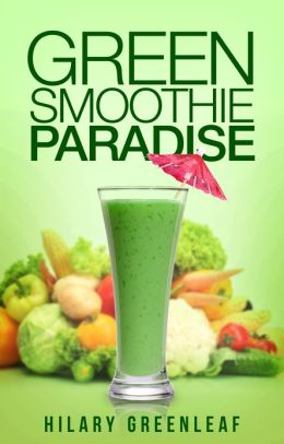 Green Smoothie Paradise: 50+ Delicious Green Smoothie Recipes to Transform Your Health