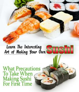 Learn the Interesting Art of Making Your Own Sushi