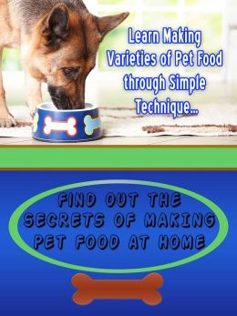 Secrets of Making Pet Food at Home: Learn Making Varieties Of Pet Food Through Simple Technique