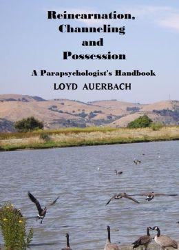 REINCARNATION, CHANNELING & POSSESSION: A Parapsychologist's Handbook