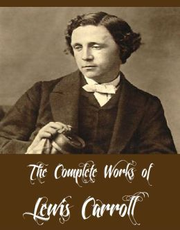 The Complete Works of Lewis Carroll (11 Major Works of Lewis Carroll Including Alice in Wonderland, Through the Looking Glass, The Game of Logic, The Hunting of the Snark, A Tangled Tale And More)