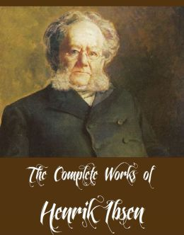 The Complete Works of Henrik Ibsen (16 Complete Works of Henrik Ibsen Including A Doll's House, An Enemy of the People, Ghosts, Hedda Gabler, Rosmersholm, When We Dead Awaken And More)