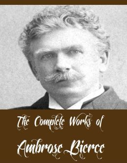 The Complete Works of Ambrose Bierce (20 Complete Works of Ambrose Bierce Including The Devil's Dictionary, An Occurrence at Owl Creek Bridge, Fantastic Fables, The Damned Thing, The Parenticide Club And More)