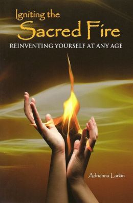 Igniting the Sacred Fire Reinventing Yourself at Any age