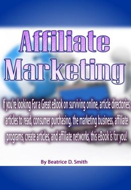 Affiliate Marketing: If you're looking For a Great eBook on surviving online, article directories, articles to read, consumer purchasing, the marketing business, affiliate programs, create articles, and affiliate networks, this eBook is for you!
