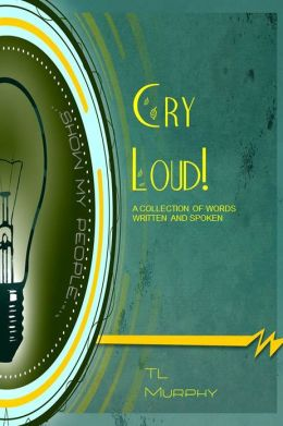 Cry Loud! A Collection of Words Written and Spoken