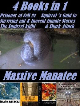 Massive Manatee 4 Books in 1 Prisoner of cell 21, The Squirrels Guide to Surviving Jail & Inocent Inmate Stories, Shark Attak, The Squirrel Knight