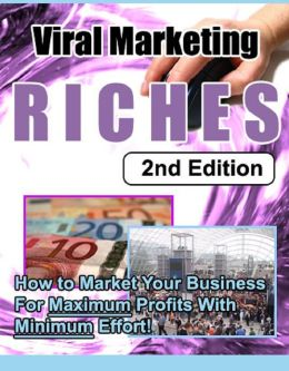 Viral Marketing Riches: How to Market Your Business for Maximum Profits With Minimum Effort