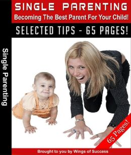 Single Parenting: Becoming the Best Parent For Your Child!