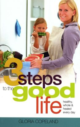 Three Steps To The Good Life: Healthy, Whole, and Healed Every Day
