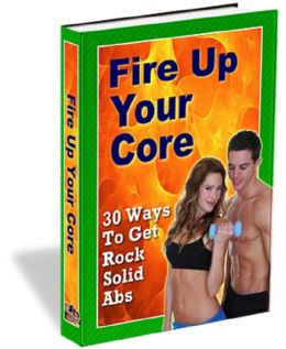 Fire Up Your Core: 30 Ways to Get Rock Solid Abs