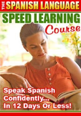 The Spanish Language Speed Learning Course: Speak Spanish Confidently in 12 Days or Less!