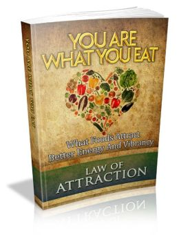 Law Of Attraction: You Are What You Eat! What Foods Attract Better Energy And Vibrancy