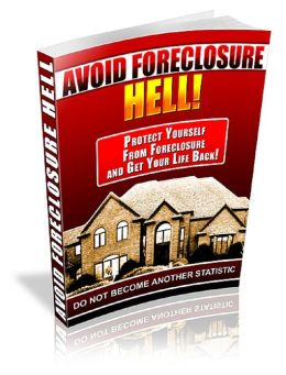 Avoid Foreclosure Hell! Protect Yourself from Foreclosure and Get Your Life Back