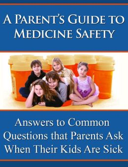A Parent's Guide to Medicine Safety: Answers to Common Questions That Parents Ask When Their Kids Are Sick