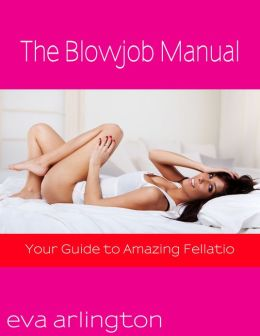 The Blowjob Manual: The Ultimate and Uncensored Guide Telling You Everything You Need to Know to Give Your Husband Amazing Blowjobs