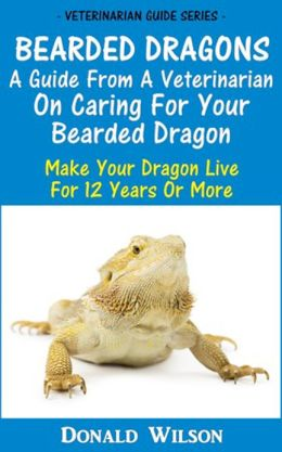 Bearded Dragons : A Guide From A Veterinarian On Caring For Your Bearded Dragon How To Make Your Dragon Live For 12 Years Or More