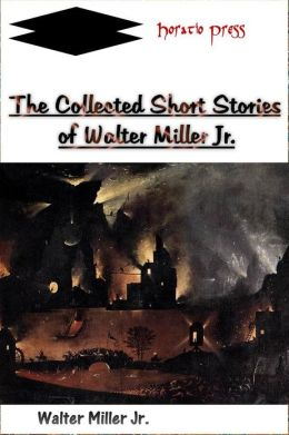 The Collected Short Stories of Walter Miller Jr.