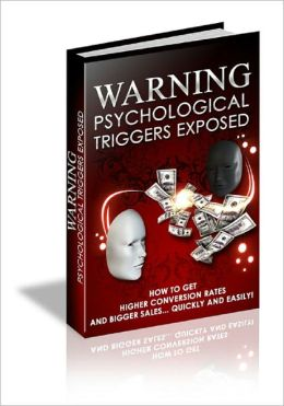 WARNING! Psychological Triggers Exposed: How to Get Higher Conversion Rates and Bigger Sales Quickly and Easily!