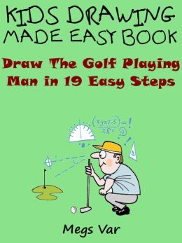 Kids Drawing Made Easy Book : Draw The Golf Playing Man In 19 Easy Steps