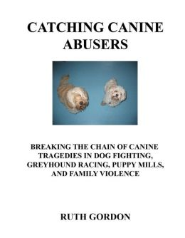 Catching Canine Abusers: Breaking the Chain of Canine Tragedies in Dog Fighting, Greyhound Racing. Puppy Mills and Family Violence