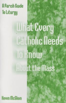 WHAT EVERY CATHOLIC NEEDS TO KNOW ABOUT THE MASS