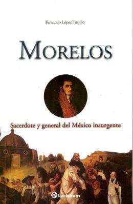Morelos. Sacerdote y general del México insurgente