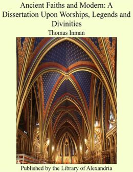 Ancient Faiths and Modern: A Dissertation Upon Worships, Legends and Divinities